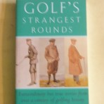 Golf's Strangest Rounds: Extraordinary but true stories from over a centuty of golfing history