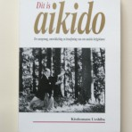 Dit is Aikido. De oorsprong, ontwikkeling en beoefening van een unieke krijgskunst